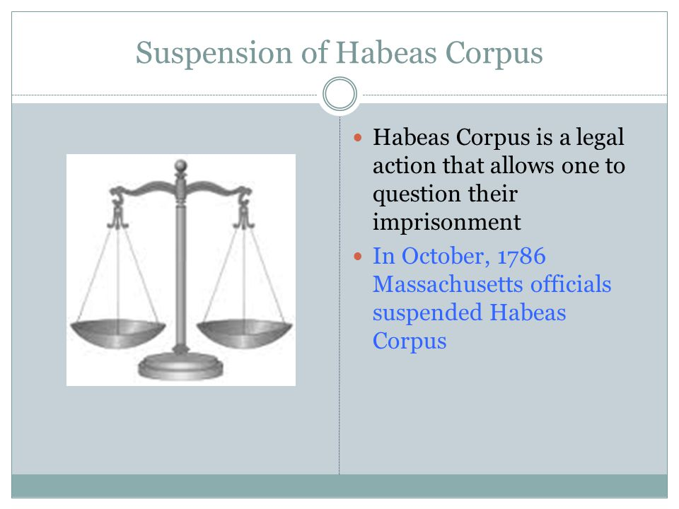 Suspension of Habeas Corpus Habeas Corpus is a legal action that allows one to question their imprisonment In October, 1786 Massachusetts officials suspended Habeas Corpus