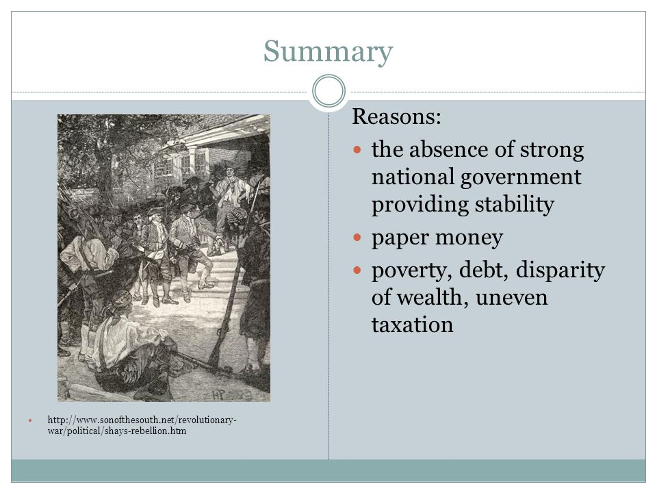 Summary http://www.sonofthesouth.net/revolutionary- war/political/shays-rebellion.htm Reasons: the absence of strong national government providing stability paper money poverty, debt, disparity of wealth, uneven taxation