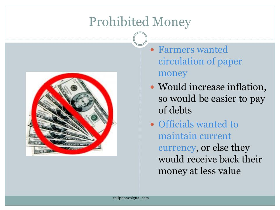 Prohibited Money Farmers wanted circulation of paper money Would increase inflation, so would be easier to pay of debts Officials wanted to maintain current currency, or else they would receive back their money at less value cellphonesignal.com