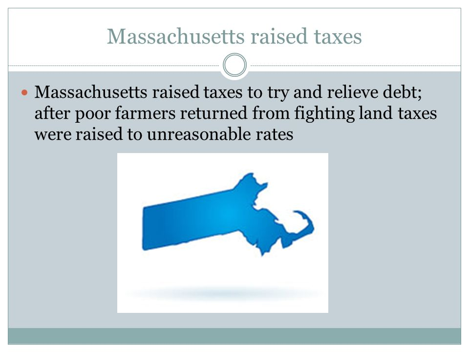 Massachusetts raised taxes Massachusetts raised taxes to try and relieve debt; after poor farmers returned from fighting land taxes were raised to unreasonable rates
