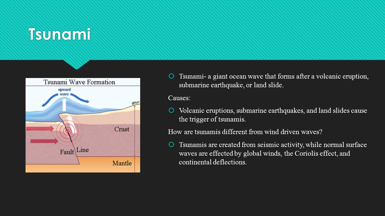 Tsunami  Tsunami- a giant ocean wave that forms after a volcanic eruption, submarine earthquake, or land slide.