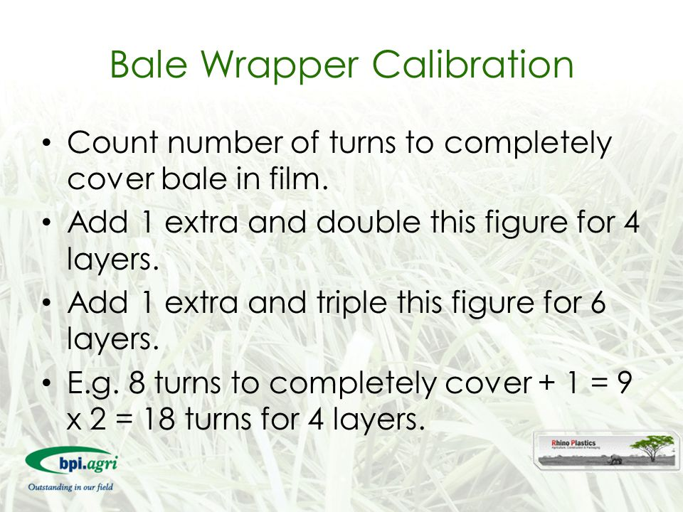Bale Wrapper Calibration Count number of turns to completely cover bale in film. Add 1 extra and double this figure for 4 layers. Add 1 extra and trip