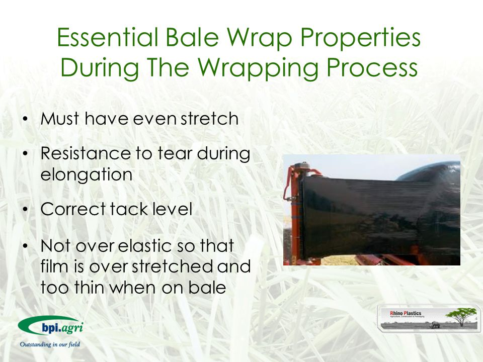 Essential Bale Wrap Properties During The Wrapping Process Must have even stretch Resistance to tear during elongation Correct tack level Not over ela