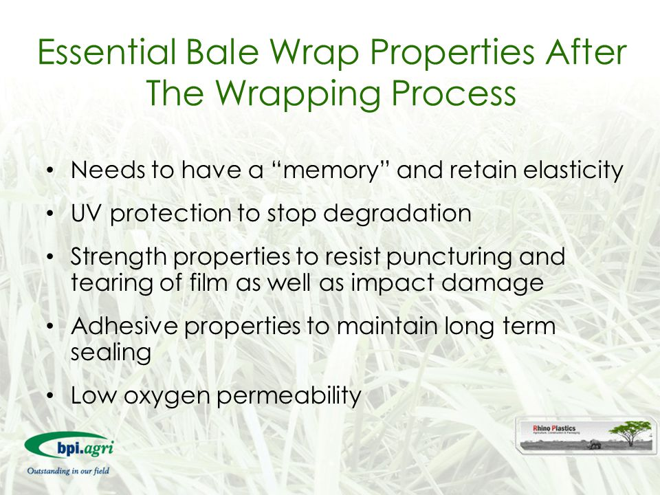 "Essential Bale Wrap Properties After The Wrapping Process Needs to have a ""memory"" and retain elasticity UV protection to stop degradation Strength pr"