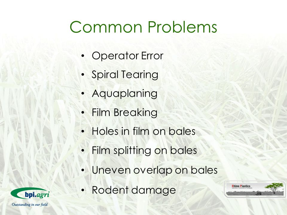 Common Problems Operator Error Spiral Tearing Aquaplaning Film Breaking Holes in film on bales Film splitting on bales Uneven overlap on bales Rodent