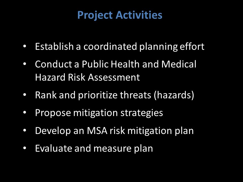 Establish a coordinated planning effort Conduct a Public Health and Medical Hazard Risk Assessment Rank and prioritize threats (hazards) Propose mitigation strategies Develop an MSA risk mitigation plan Evaluate and measure plan Project Activities
