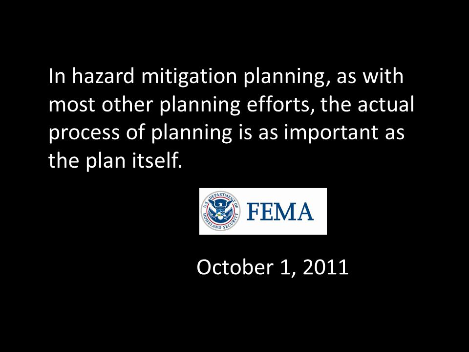 In hazard mitigation planning, as with most other planning efforts, the actual process of planning is as important as the plan itself. October 1, 2011