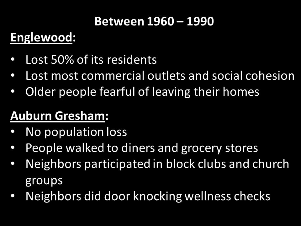 Between 1960 – 1990 Englewood: Lost 50% of its residents Lost most commercial outlets and social cohesion Older people fearful of leaving their homes