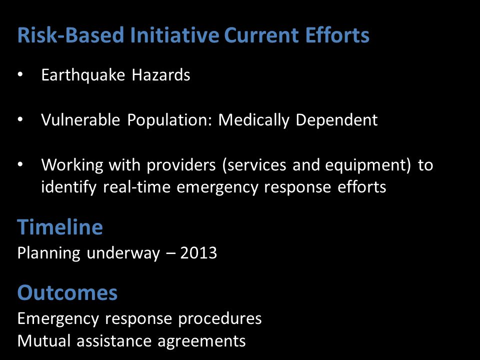 Risk-Based Initiative Current Efforts Earthquake Hazards Vulnerable Population: Medically Dependent Working with providers (services and equipment) to identify real-time emergency response efforts Timeline Planning underway – 2013 Outcomes Emergency response procedures Mutual assistance agreements