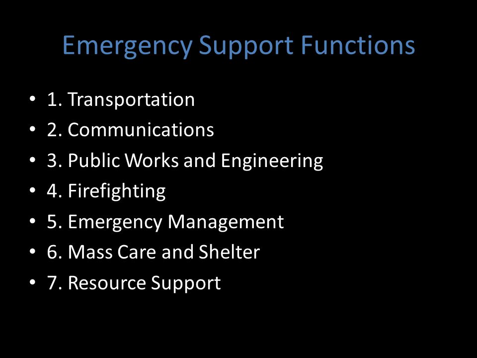 Emergency Support Functions 1. Transportation 2. Communications 3. Public Works and Engineering 4. Firefighting 5. Emergency Management 6. Mass Care a