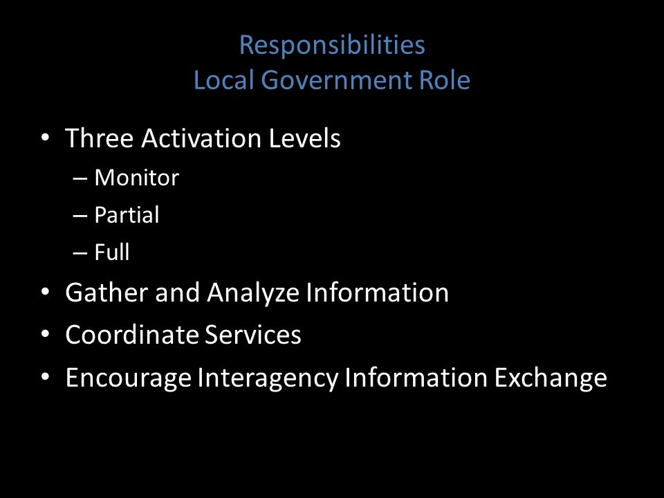 Responsibilities Local Government Role Three Activation Levels – Monitor – Partial – Full Gather and Analyze Information Coordinate Services Encourage