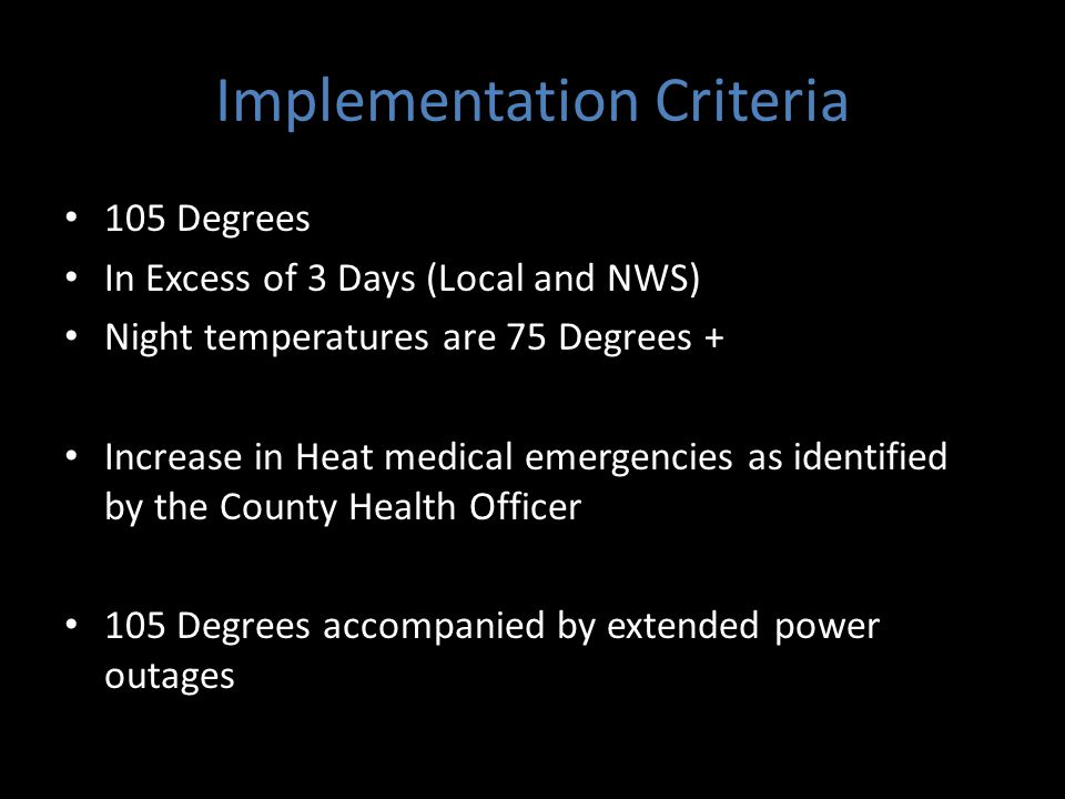 Implementation Criteria 105 Degrees In Excess of 3 Days (Local and NWS) Night temperatures are 75 Degrees + Increase in Heat medical emergencies as identified by the County Health Officer 105 Degrees accompanied by extended power outages