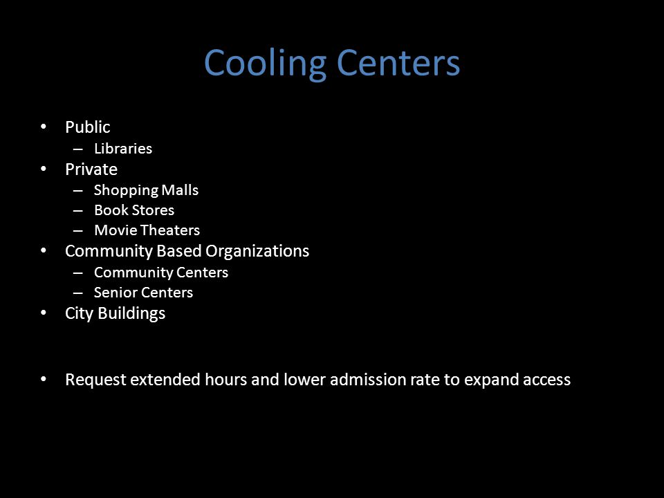 Cooling Centers Public – Libraries Private – Shopping Malls – Book Stores – Movie Theaters Community Based Organizations – Community Centers – Senior Centers City Buildings Request extended hours and lower admission rate to expand access