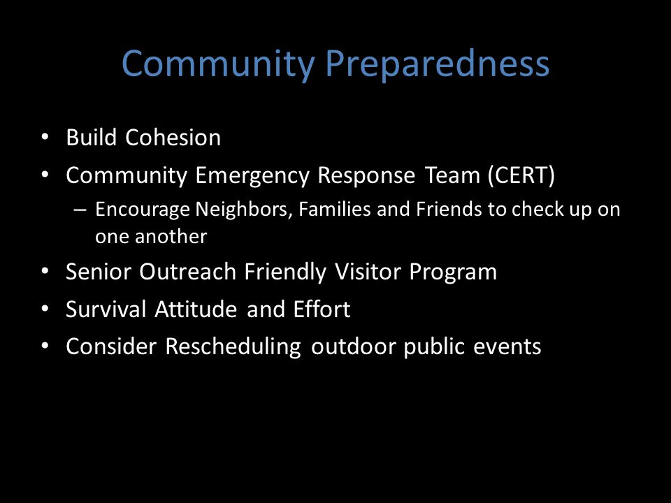 Community Preparedness Build Cohesion Community Emergency Response Team (CERT) – Encourage Neighbors, Families and Friends to check up on one another