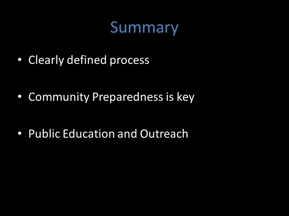 Summary Clearly defined process Community Preparedness is key Public Education and Outreach