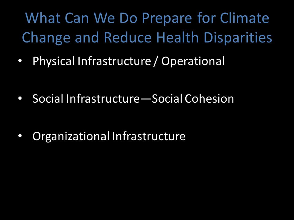 What Can We Do Prepare for Climate Change and Reduce Health Disparities Physical Infrastructure / Operational Social Infrastructure—Social Cohesion Organizational Infrastructure