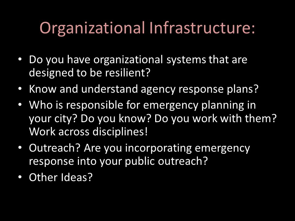 Organizational Infrastructure: Do you have organizational systems that are designed to be resilient? Know and understand agency response plans? Who is