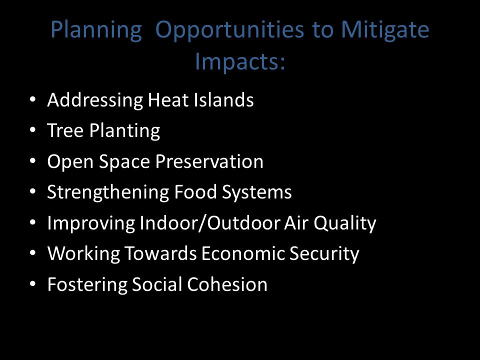 Planning Opportunities to Mitigate Impacts: Addressing Heat Islands Tree Planting Open Space Preservation Strengthening Food Systems Improving Indoor/Outdoor Air Quality Working Towards Economic Security Fostering Social Cohesion