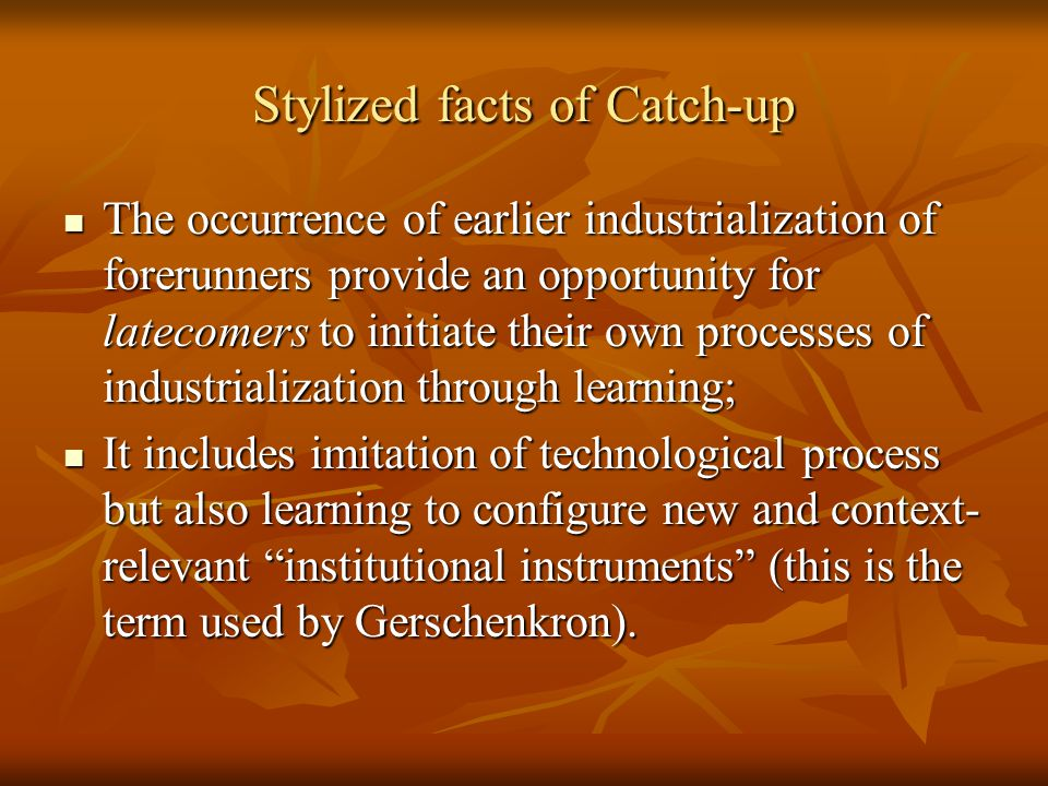 Stylized facts of Catch-up The occurrence of earlier industrialization of forerunners provide an opportunity for latecomers to initiate their own processes of industrialization through learning; The occurrence of earlier industrialization of forerunners provide an opportunity for latecomers to initiate their own processes of industrialization through learning; It includes imitation of technological process but also learning to configure new and context- relevant institutional instruments (this is the term used by Gerschenkron).