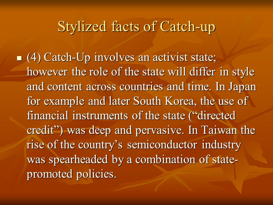 Stylized facts of Catch-up (4) Catch-Up involves an activist state; however the role of the state will differ in style and content across countries and time.