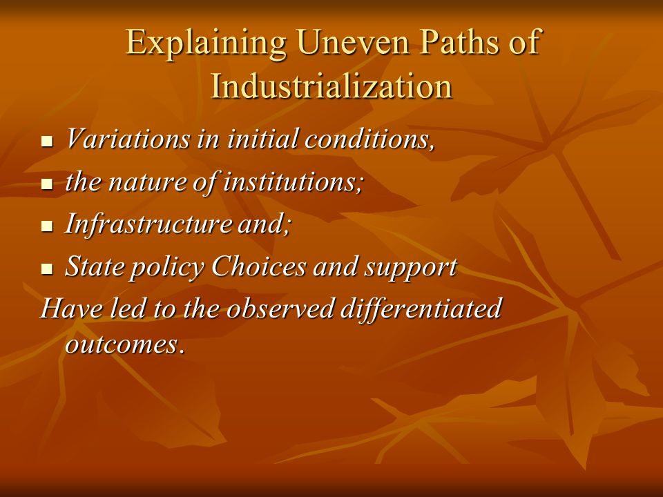 Explaining Uneven Paths of Industrialization Variations in initial conditions, Variations in initial conditions, the nature of institutions; the nature of institutions; Infrastructure and; Infrastructure and; State policy Choices and support State policy Choices and support Have led to the observed differentiated outcomes.