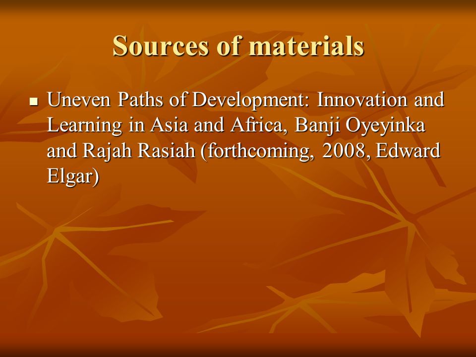 Sources of materials Uneven Paths of Development: Innovation and Learning in Asia and Africa, Banji Oyeyinka and Rajah Rasiah (forthcoming, 2008, Edward Elgar) Uneven Paths of Development: Innovation and Learning in Asia and Africa, Banji Oyeyinka and Rajah Rasiah (forthcoming, 2008, Edward Elgar)