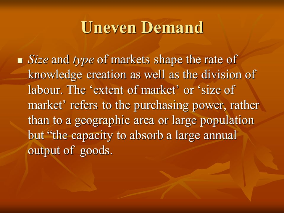 Uneven Demand Size and type of markets shape the rate of knowledge creation as well as the division of labour.