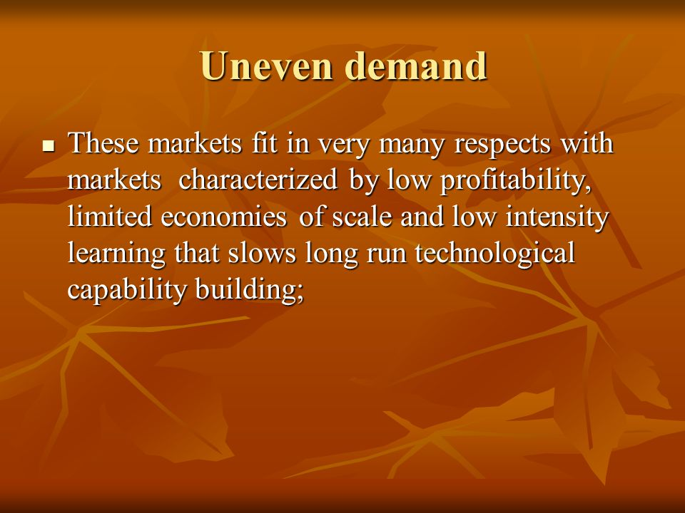 Uneven demand These markets fit in very many respects with markets characterized by low profitability, limited economies of scale and low intensity learning that slows long run technological capability building; These markets fit in very many respects with markets characterized by low profitability, limited economies of scale and low intensity learning that slows long run technological capability building;