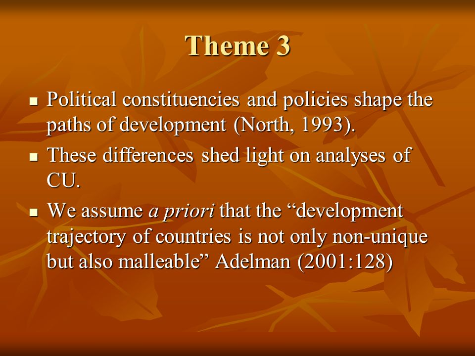 Theme 3 Political constituencies and policies shape the paths of development (North, 1993).