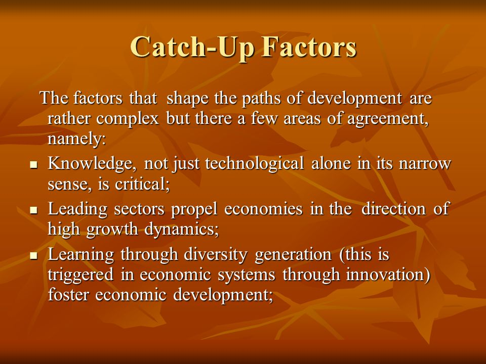 Catch-Up Factors The factors that shape the paths of development are rather complex but there a few areas of agreement, namely: The factors that shape the paths of development are rather complex but there a few areas of agreement, namely: Knowledge, not just technological alone in its narrow sense, is critical; Knowledge, not just technological alone in its narrow sense, is critical; Leading sectors propel economies in the direction of high growth dynamics; Leading sectors propel economies in the direction of high growth dynamics; Learning through diversity generation (this is triggered in economic systems through innovation) foster economic development; Learning through diversity generation (this is triggered in economic systems through innovation) foster economic development;