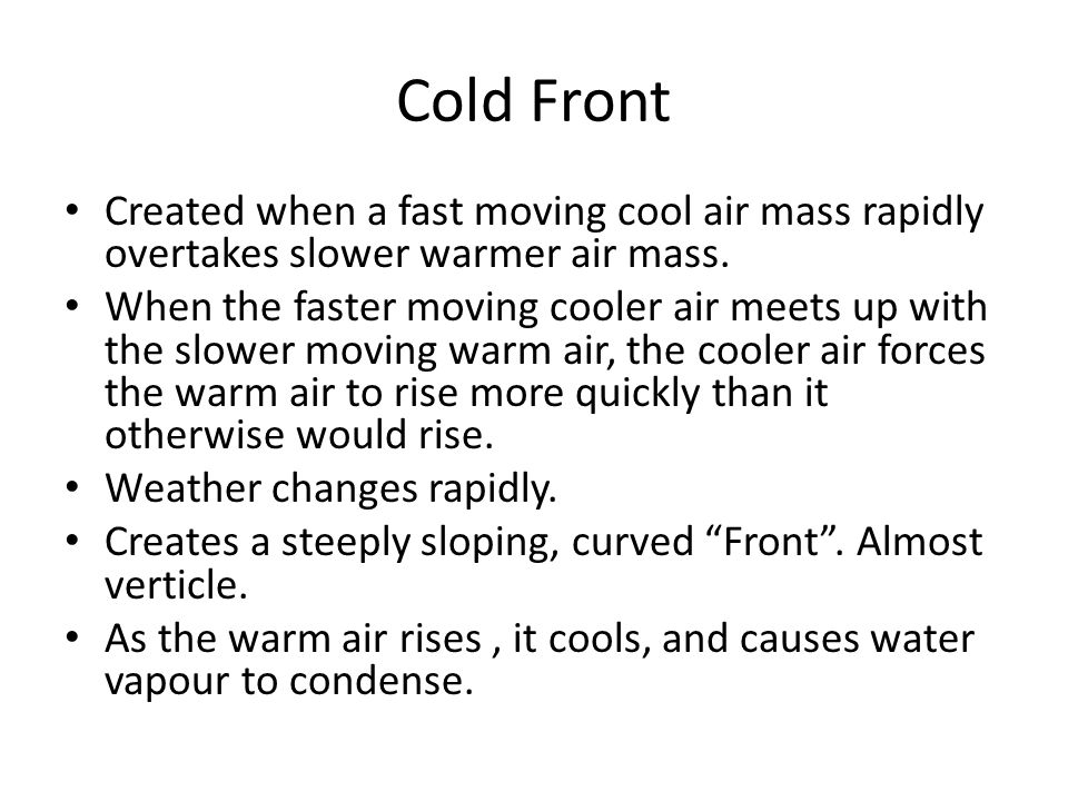 Cold Front Created when a fast moving cool air mass rapidly overtakes slower warmer air mass.