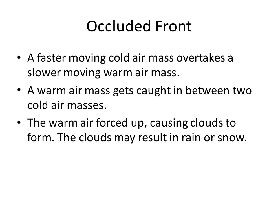 Occluded Front A faster moving cold air mass overtakes a slower moving warm air mass.