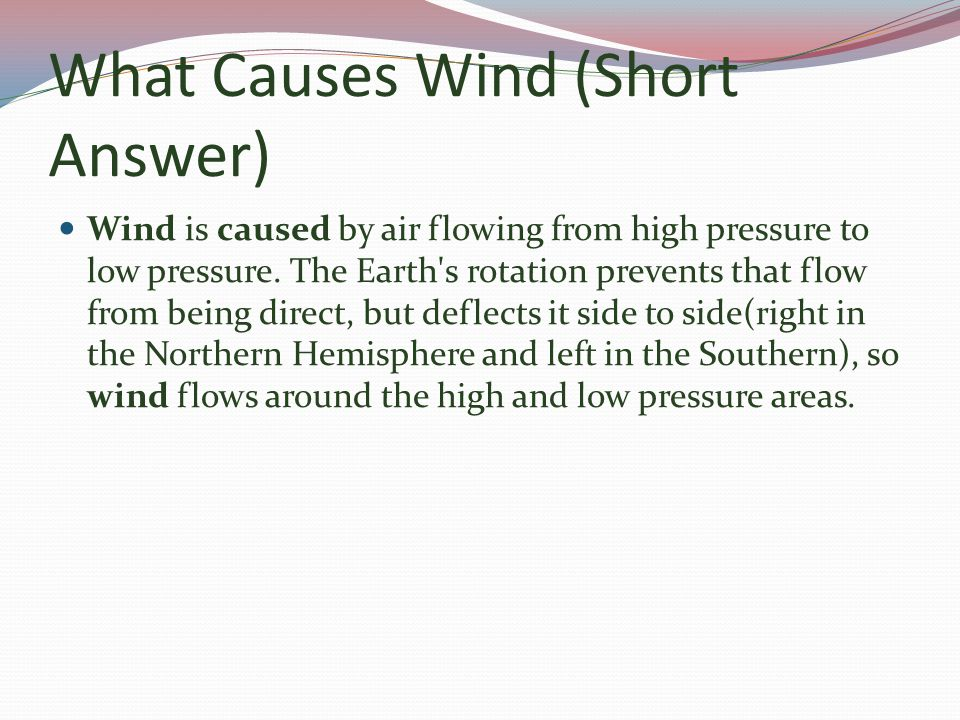 What Causes Wind (Short Answer) Wind is caused by air flowing from high pressure to low pressure.