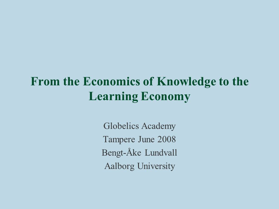 From the Economics of Knowledge to the Learning Economy Globelics Academy Tampere June 2008 Bengt-Åke Lundvall Aalborg University