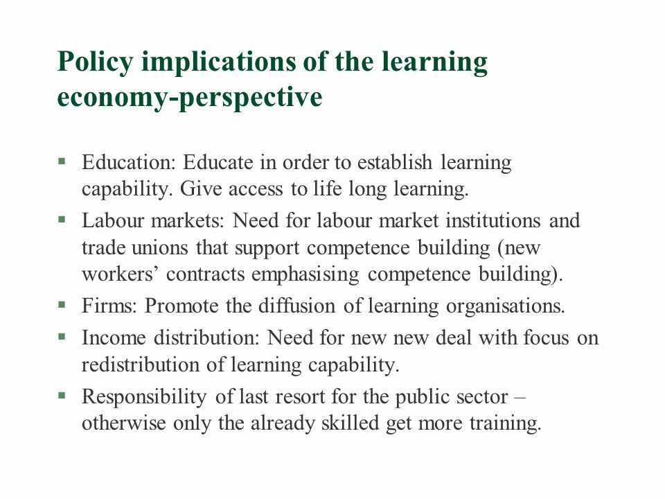 Policy implications of the learning economy-perspective §Education: Educate in order to establish learning capability.