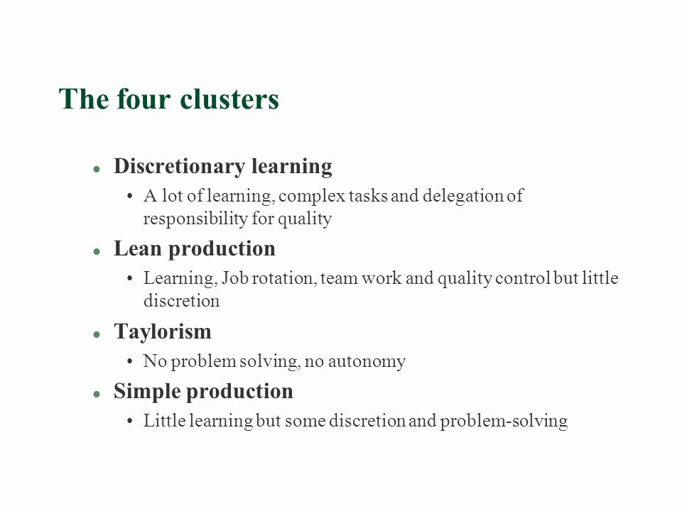 The four clusters l Discretionary learning A lot of learning, complex tasks and delegation of responsibility for quality l Lean production Learning, Job rotation, team work and quality control but little discretion l Taylorism No problem solving, no autonomy l Simple production Little learning but some discretion and problem-solving