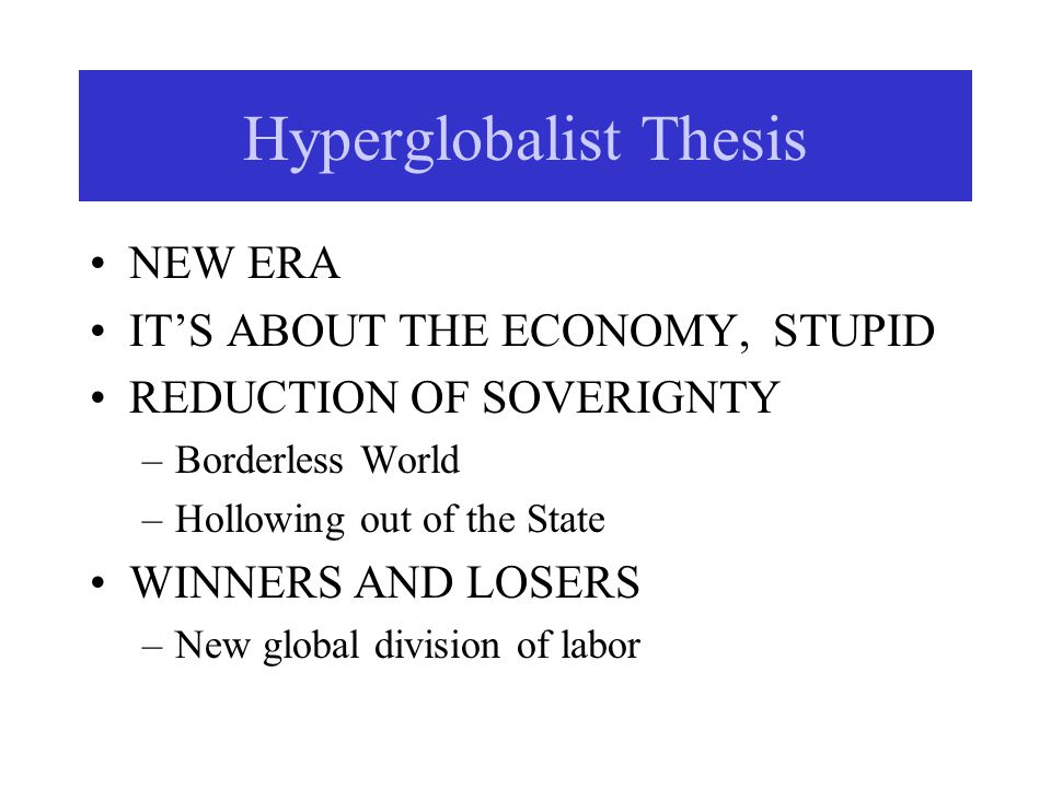Hyperglobalist Thesis NEW ERA IT'S ABOUT THE ECONOMY, STUPID REDUCTION OF SOVERIGNTY –Borderless World –Hollowing out of the State WINNERS AND LOSERS –New global division of labor