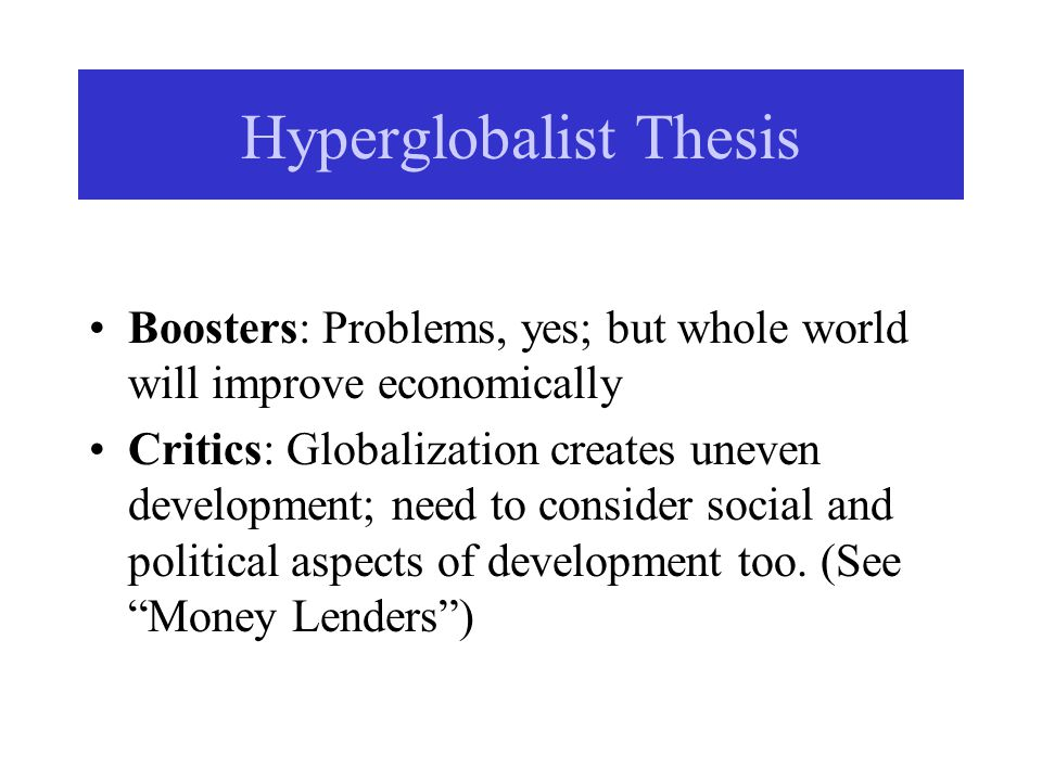 Hyperglobalist Thesis Boosters: Problems, yes; but whole world will improve economically Critics: Globalization creates uneven development; need to consider social and political aspects of development too.