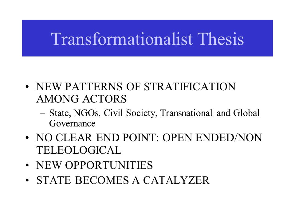 Transformationalist Thesis NEW PATTERNS OF STRATIFICATION AMONG ACTORS –State, NGOs, Civil Society, Transnational and Global Governance NO CLEAR END P