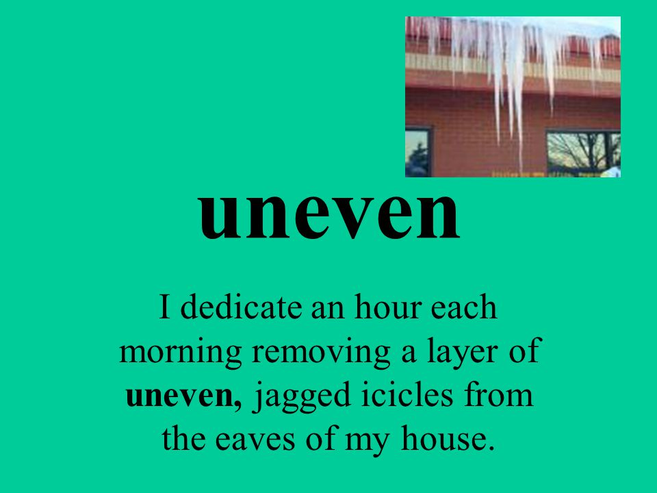 uneven I dedicate an hour each morning removing a layer of uneven, jagged icicles from the eaves of my house.