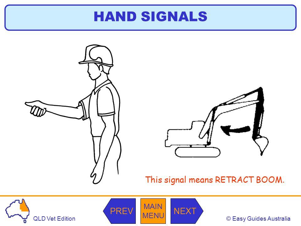 © Easy Guides AustraliaQLD Vet Edition MAIN MENU NEXTPREV This signal means RETRACT BOOM. HAND SIGNALS