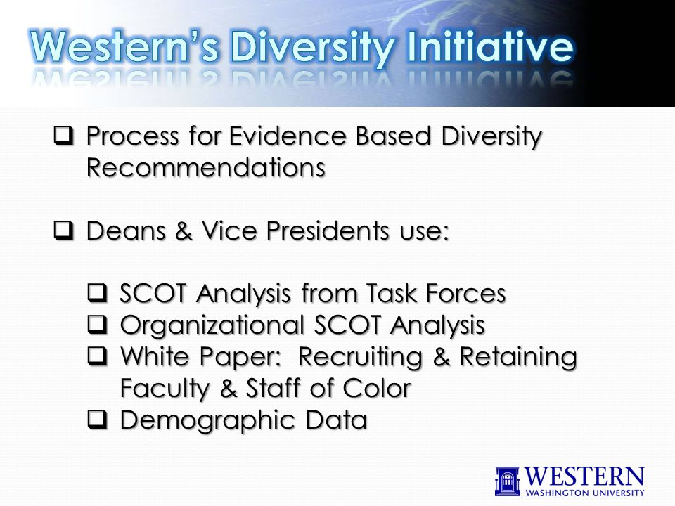  Process for Evidence Based Diversity Recommendations  Deans & Vice Presidents use:  SCOT Analysis from Task Forces  Organizational SCOT Analysis  White Paper: Recruiting & Retaining Faculty & Staff of Color  Demographic Data