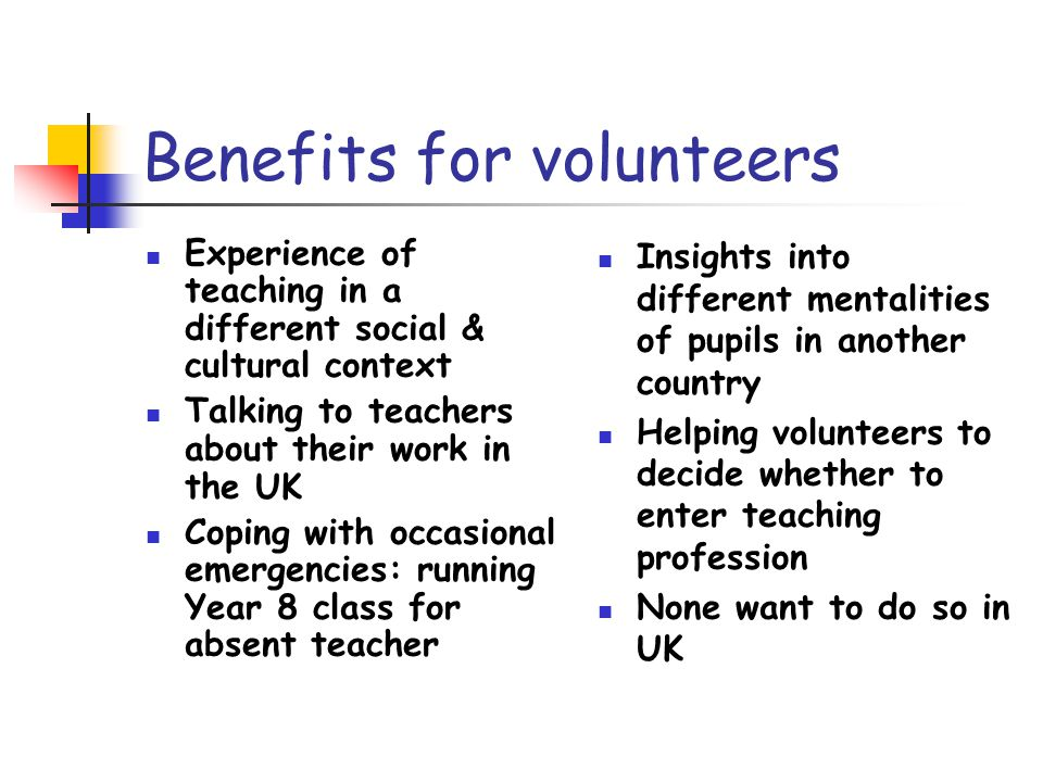 Benefits for volunteers Experience of teaching in a different social & cultural context Talking to teachers about their work in the UK Coping with occasional emergencies: running Year 8 class for absent teacher Insights into different mentalities of pupils in another country Helping volunteers to decide whether to enter teaching profession None want to do so in UK