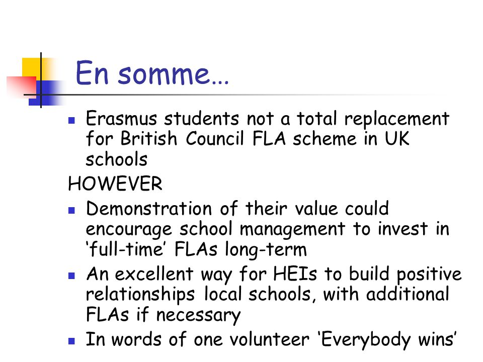 En somme… Erasmus students not a total replacement for British Council FLA scheme in UK schools HOWEVER Demonstration of their value could encourage school management to invest in 'full-time' FLAs long-term An excellent way for HEIs to build positive relationships local schools, with additional FLAs if necessary In words of one volunteer 'Everybody wins'