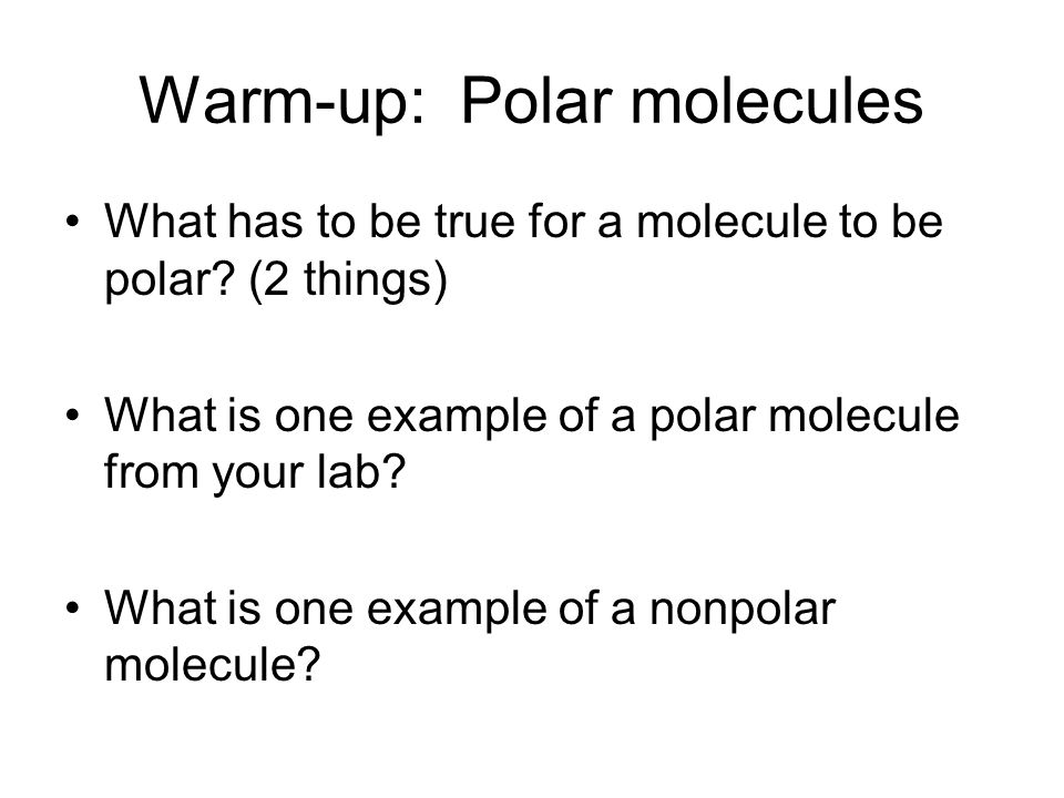 Warm-up: Polar molecules What has to be true for a molecule to be polar.