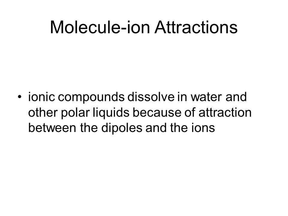 Molecule-ion Attractions ionic compounds dissolve in water and other polar liquids because of attraction between the dipoles and the ions