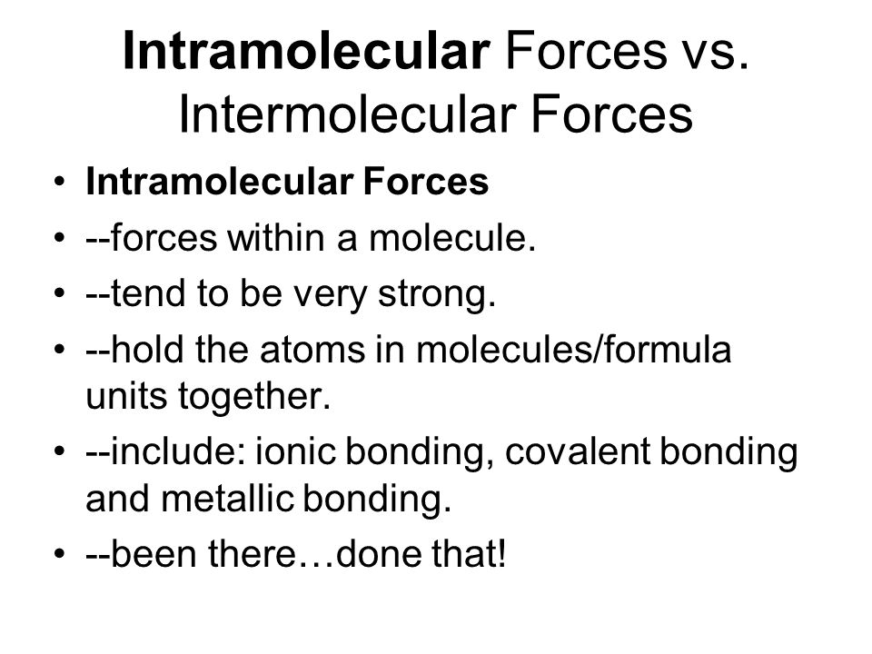 Intramolecular Forces vs.Intermolecular Forces Intramolecular Forces --forces within a molecule.