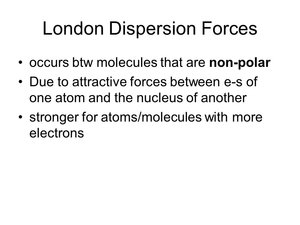 London Dispersion Forces occurs btw molecules that are non-polar Due to attractive forces between e-s of one atom and the nucleus of another stronger for atoms/molecules with more electrons