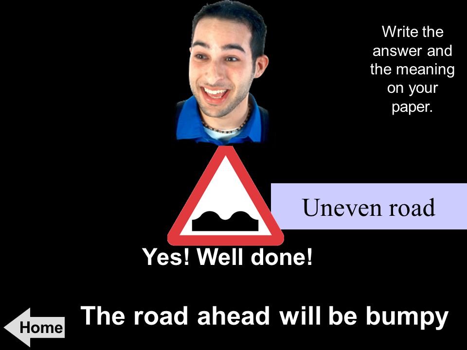 The road ahead will be bumpy Home Yes! Well done! Uneven road Write the answer and the meaning on your paper.