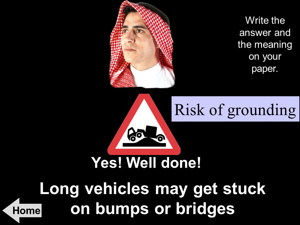 Long vehicles may get stuck on bumps or bridges Home Yes! Well done! Risk of grounding Write the answer and the meaning on your paper.